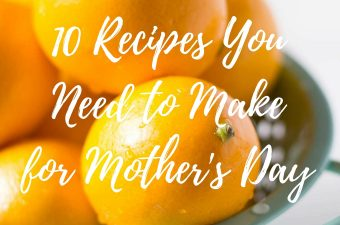 10 Recipes You Need to Make for Mother's Day