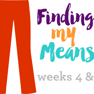 Finding My Means – Weeks 4 & 5